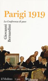 PARIGI 1919. LA CONFERENZA DI PACE - BERNARDINI GIOVANNI