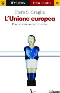 UNIONE EUROPEA. PERCHE' STARE ANCORA INSIEME (L') - GRAGLIA PIERO S.