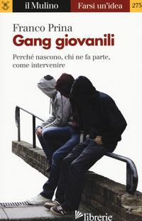 GANG GIOVANILI. PERCHE' NASCONO, CHI NE FA PARTE, COME INTERVENIRE - PRINA FRANCO