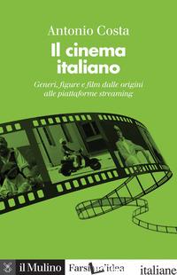 CINEMA ITALIANO. GENERI, FIGURE E FILM DALLE ORIGINI ALLE PIATTAFORME STREAMING. - COSTA ANTONIO