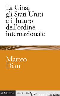 CINA, GLI STATI UNITI E IL FUTURO DELL'ORDINE INTERNAZIONALE (LA) - DIAN MATTEO