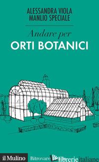 ANDARE PER ORTI BOTANICI - VIOLA ALESSANDRA; SPECIALE MANLIO