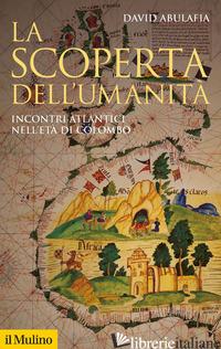 SCOPERTA DELL'UMANITA'. INCONTRI ATLANTICI NELL'ETA' DI COLOMBO. NUOVA EDIZ. (LA - ABULAFIA DAVID; MARCOCCI G. (CUR.)