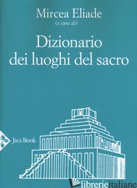 DIZIONARIO DEI LUOGHI DEL SACRO - ELIADE M. (CUR.)