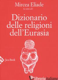 DIZIONARIO DELLE RELIGIONI DELL'EURASIA - ELIADE M. (CUR.)