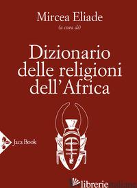 DIZIONARIO DELLE RELIGIONI DELL'AFRICA - ELIADE M. (CUR.)