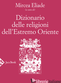 DIZIONARIO DELLE RELIGIONI DELL'ESTREMO ORIENTE - ELIADE M. (CUR.)