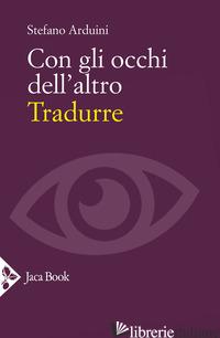 CON GLI OCCHI DELL'ALTRO. TRADURRE - ARDUINI STEFANO