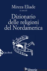 DIZIONARIO DELLE RELIGIONI DEL NORDAMERICA - ELIADE M. (CUR.)