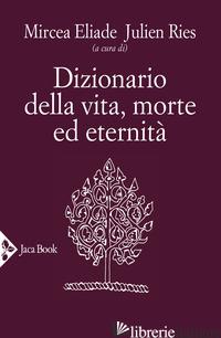 DIZIONARIO DELLA VITA, MORTE ED ETERNITA' - ELIADE M. (CUR.); RIES J. (CUR.)
