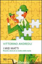 MIEI MATTI. RICORDI E STORIE DI UN MEDICO DELLA MENTE (I) - ANDREOLI VITTORINO