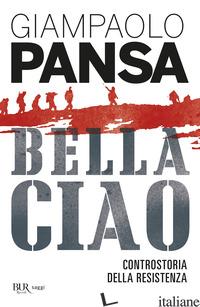 BELLA CIAO. CONTROSTORIA DELLA RESISTENZA - PANSA GIAMPAOLO