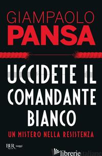 UCCIDETE IL COMANDANTE BIANCO. UN MISTERO NELLA RESISTENZA - PANSA GIAMPAOLO