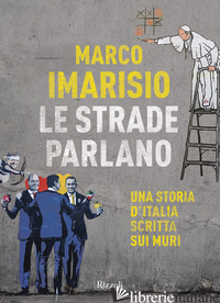 STRADE PARLANO. UNA STORIA D'ITALIA SCRITTA SUI MURI (LE) - IMARISIO MARCO