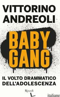 BABY GANG. IL VOLTO DRAMMATICO DELL'ADOLESCENZA - ANDREOLI VITTORINO