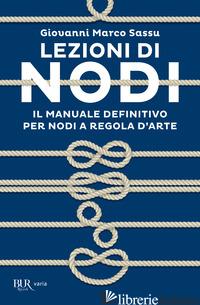 LEZIONI DI NODI. IL MANUALE DEFINITIVO PER NODI A REGOLA D'ARTE - SASSU GIOVANNI MARCO