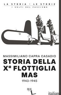 STORIA DELLA Xª FLOTTIGLIA MAS 1943-1945 - CAPRA CASADIO MASSIMILIANO