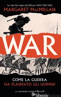 WAR. COME LA GUERRA HA PLASMATO GLI UOMINI - MACMILLAN MARGARET
