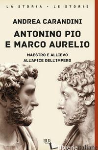 ANTONINO PIO E MARCO AURELIO. MAESTRO E ALLIEVO ALL'APICE DELL'IMPERO - CARANDINI ANDREA