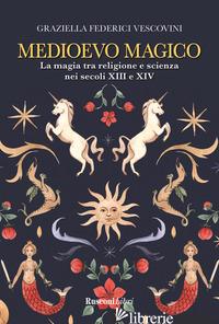 MEDIOEVO MAGICO. LA MAGIA TRA RELIGIONE E SCIENZA NEI SECOLI XIII E XIV - FEDERICI VESCOVINI GRAZIELLA