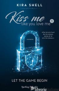 LET THE GAME BEGIN. KISS ME LIKE YOU LOVE ME. EDIZ. ITALIANA. VOL. 1 - SHELL KIRA