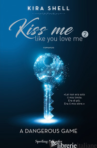 DANGEROUS GAME. KISS ME LIKE YOU LOVE ME. EDIZ. ITALIANA (A). VOL. 2 - SHELL KIRA