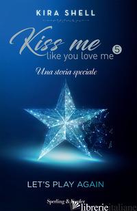 LET'S PLAY AGAIN. KISS ME LIKE YOU LOVE ME. EDIZ. ITALIANA. VOL. 5 - SHELL KIRA