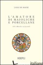 AMATORE DI MAIOLICHE E PORCELLANE (L') - DE MAURI LUIGI