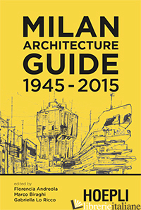 MILAN ARCHITECTURE GUIDE. 1945-2015 - ANDREOLA F. (CUR.); BIRAGHI M. (CUR.); LO RICCO G. (CUR.)