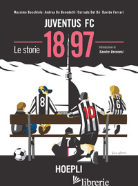 JUVENTUS FC 1897. LE STORIE - BOCCHIOLA MASSIMO; DE BENEDETTI ANDREA; DEL BO' CORRADO; FERRARI DAVIDE