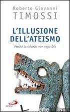 ILLUSIONE DELL'ATEISMO. PERCHE' LA SCIENZA NON NEGA DIO (L') - TIMOSSI ROBERTO GIOVANNI