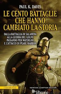 CENTO BATTAGLIE CHE HANNO CAMBIATO LA STORIA (LE) - DAVIS PAUL K.