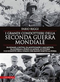 GRANDI CONDOTTIERI DELLA SECONDA GUERRA MONDIALE. DA ROMMEL A PATTON, DA GUDERIA - RIGGI FABIO