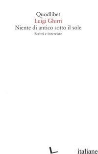 NIENTE DI ANTICO SOTTO IL SOLE. SCRITTI E INTERVISTE - GHIRRI LUIGI
