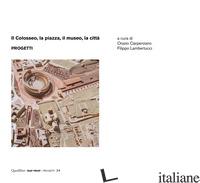 COLOSSEO, LA PIAZZA, IL MUSEO, LA CITTA'. PROGETTI (IL) - CARPENZANO O. (CUR.); LAMBERTUCCI F. (CUR.)