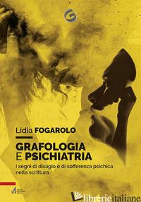 GRAFOLOGIA E PSICHIATRIA. I SEGNI DI DISAGIO E DI SOFFERENZA PSICHICA NELLA SCRI - FOGAROLO LIDIA
