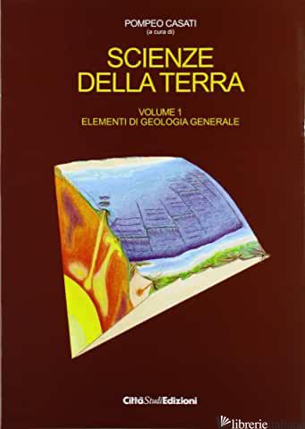 SCIENZE DELLA TERRA. VOL. 1: ELEMENTI DI GEOLOGIA GENERALE - CASATI POMPEO L.