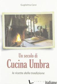 SECOLO DI CUCINA UMBRA. LE RICETTE DELLA TRADIZIONE (UN) - CORSI GUGLIELMA