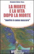 MORTE E LA VITA DOPO LA MORTE «MORIRE E' COME NASCERE» (LA) - KUBLER-ROSS ELISABETH