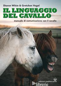 LINGUAGGIO DEL CAVALLO. MANUALE DI COMUNICAZIONE CON IL CAVALLO (IL) - WILSIE SHARON; VOGEL GRETCHEN; DI MARCO A. (CUR.)
