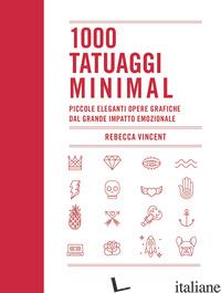 1000 TATUAGGI MINIMAL. PICCOLE ELEGANTI OPERE GRAFICHE DAL GRANDE IMPATTO EMOZIO - VINCENT REBECCA
