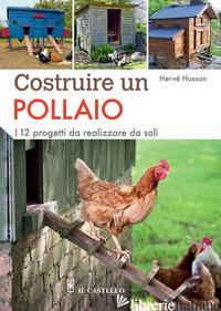 COSTRUIRE UN POLLAIO. 12 PROGETTI DA REALIZZARE DA SOLI. EDIZ. A COLORI - HUSSON HERVE'