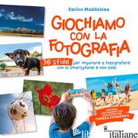 GIOCHIAMO CON LA FOTOGRAFIA. 30 SFIDE PER IMPARARE A FOTOGRAFARE CON LO SMARTPHO - MADDALENA ENRICO
