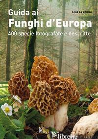 GUIDA AI FUNGHI D'EUROPA. 400 SPECIE FOTOGRAFATE E DESCRITTE. EDIZ. ILLUSTRATA - LA CHIUSA LILLO