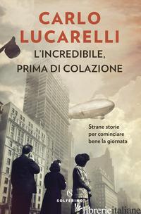 INCREDIBILE, PRIMA DI COLAZIONE. STRANE STORIE PER COMINCIARE BENE LA GIORNATA ( - LUCARELLI CARLO