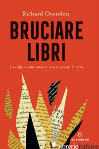 BRUCIARE LIBRI. LA CULTURA SOTTO ATTACCO: UNA STORIA MILLENARIA - OVENDEN RICHARD