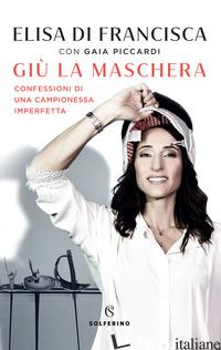 GIU' LA MASCHERA. CONFESSIONI DI UNA CAMPIONESSA IMPERFETTA - DI FRANCISCA ELISA