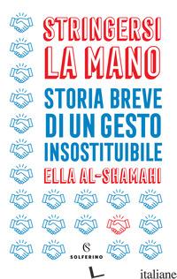 STRINGERSI LA MANO. STORIA BREVE DI UN GESTO INSOSTITUIBILE - AL-SHAMAHI ELLA