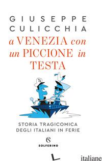 A VENEZIA CON UN PICCIONE IN TESTA. STORIA TRAGICOMICA DEGLI ITALIANI IN FERIE - CULICCHIA GIUSEPPE