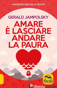 AMARE E' LASCIARE ANDARE LA PAURA - JAMPOLSKY GERALD G.